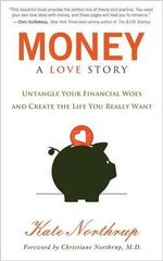 Money, a Love Story : Untangle Your Financial Woes and Create the Life You Really Want - Kate Northrup