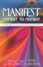 Manifest Moment to Moment : 8 Principles to Create the Life You Truly Desire - - Tejpal