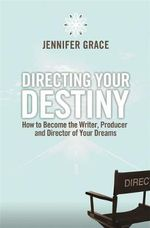 Directing Your Destiny : How to Become the Writer, Producer, and Director of Your Dreams - Jennifer Grace