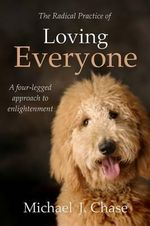 The Radical Practice of Loving Everyone : A Four-Legged Approach to Enlightenment - Michael J. Chase