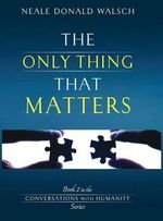 The Only Thing That Matters : Conversations with Humanity - Neale Donald Walsch