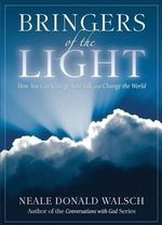 Bringers of the Light : How You Can Change Your Life and Change the World - Neale Donald Walsch