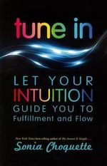 Tune in : Let Your Intuition Guide You to Fulfillment and Flow - Sonia Choquette