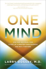 One Mind : How Our Individual Mind Is Part of a Greater Consciousness and Why It Matters - Larry Dossey
