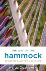 The Way of the Hammock : Designing Calm for a Busy Life - Marga Odahowski