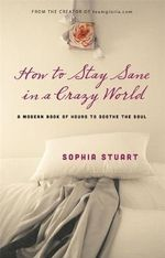 How to Stay Sane in a Crazy World : A Modern Book of Hours to Soothe the Soul - Sophia Stuart