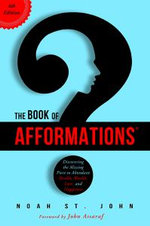 The Book of Afformations : Discovering the Missing Piece to Abundant Health, Wealth, Love, and Happiness - Noah St John