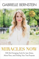 Miracles Now : 108 Life-Changing Tools for Less Stress, More Flow, and Finding Your True Purpose - Gabrielle Bernstein