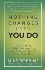 Nothing Changes Until You Do : A Guide to Self-Compassion and Getting Out of Your Own Way - Mike Robbins