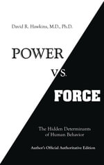 Power vs. Force : The Hidden Determinants of Human Behaviour - David R. Hawkins M. D. Ph. D.