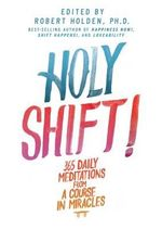 Holy Shift! : 365 Daily Meditations from a Course in Miracles - Associate Professor of History Robert Holden