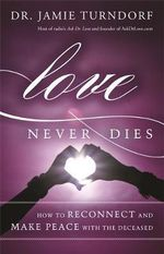 Love Never Dies : How to Reconnect and Make Peace with the Deceased - Amie Turndorf