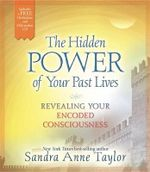 The Hidden Power of Your Past Lives : Revealing and Healing Your Encoded Consciousness - Sandra Anne Taylor