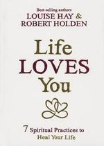Life Loves You : 7 Spiritual Practices to Heal Your Life - Louise L Hay