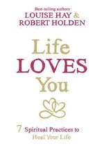 Life Loves You : 7 Spiritual Practices to Heal Your Life - Louise and Holden, Robert Hay