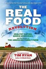 The Real Food Revolution : Healthy Eating, Green Groceries, and the Return of the American Family Farm - Tim Ryan