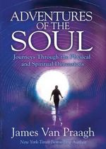 Adventures of the Soul : Journeys Through the Physical and Spiritual Dimensions - James Van Praagh