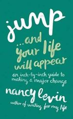 Jump... and Your Life Will Appear : An Inch-By-Inch Guide to Making a Major Change - Nancy Levin