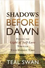 Shadows Before Dawn : Finding the Light of Self-Love Through Your Darkest Times - Teal Swan