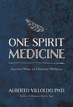One Spirit Medicine : Ancient Ways to Ultimate Wellness - Alberto Villoldo