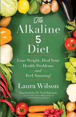The Alkaline 5 Diet : Lose Weight, Heal Your Health Problems and Feel Amazing! - Ms Laura Wilson