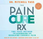 The Pain Cure Rx : The Yass Method for Diagnosing and Resolving Chronic Pain - Dr. Mitchell Yass