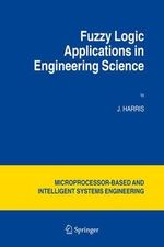 Fuzzy Logic Applications in Engineering Science : Microprocessor-Based and Intelligent Systems Engineering - John Harris