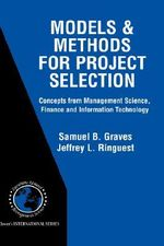 Models and Methods for Project Selection : Concepts from Management Science, Finance and Information Technology - Samuel B. Graves
