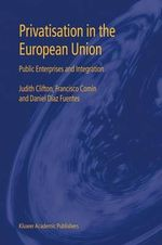 Privatisation in the European Union : Public Enterprises and Integration - Judith Clifton