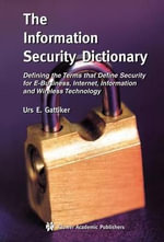 The Information Security Dictionary : Defining the Terms That Define Security for E-Business, Internet, Information and Wireless Technology :  Defining the Terms That Define Security for E-Business, Internet, Information and Wireless Technology - Urs E. Gattiker