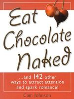 Eat Chocolate Naked : And 142 Other Ways to Atract Attention and Spark Romance - Cam Johnson