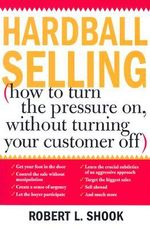 Hardball Selling : (How to Turn the Pressure On, Without Turning Your Customer Off) - Robert L. Shook