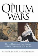 Opium Wars : The Addiction of One Empire and the Corruption of Another - W Travis Hanes