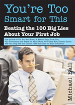 You're Too Smart for This : Beating the 100 Big Lies about Your First Job - Michael Ball