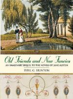 Old Friends and New Fancies : An Imaginary Sequel to the Novels of Jane Austen :  An Imaginary Sequel to the Novels of Jane Austen - Sybil G Brinton