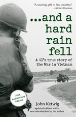 And a Hard Rain Fell : A GI's True Story of the War in Vietnam :  A GI's True Story of the War in Vietnam - John Ketwig