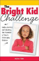 The Bright Kid Challenge : Ending Conflict and Unlocking the Potential of Smart, Challenging Children - Andrew Fuller