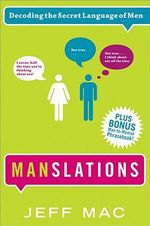 Manslations: Decoding the Secret Language of Men :  Decoding the Secret Language of Men - Jeff Mac