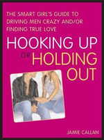 Hooking Up or Holding Out : The Smart Girl's Guide to Driving Men Crazy And/Or Finding True Love - Jamie Callan