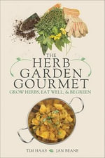 The Herb Garden Gourmet : Grow Herbs, Eat Well and be Green - Tim Haas