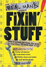 The Real Man's Guide to Fixin' Stuff : How to Repair Anything You Need (or Just Want) to Know How to Fix - Nick Harper