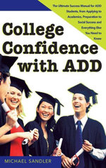 College Confidence with ADD : The Ultimate Success Manual for ADD Students, from Applying to Academics, Preparation to Social Success and Everything El - Michael Sandler