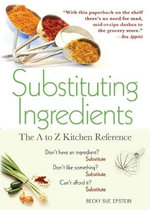 Substituting Ingredients : The A to Z Kitchen Reference - Becky Sue Epstein