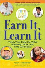 Earn It, Learn It : Teach Your Child the Value of Money, Work, and Time Well Spent - Alisa Weinstein
