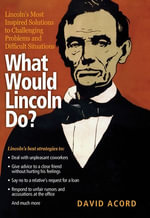 What Would Lincoln Do? : Lincoln's Most Inspired Solutions to Challenging Problems and Difficult Situations - David Acord
