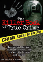 The Killer Book of True Crime : Incredible Stories, Facts and Trivia from the World of Murder and Mayhem - Tom Philbin