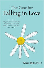 The Case for Falling in Love : Why We Can't Master the Madness of Love -- And Why That's the Best Part - Mari Ruti