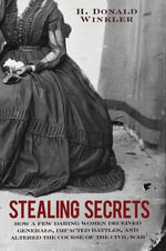 Stealing Secrets : How a Few Daring Women Deceived Generals, Impacted Battles, and Altered the Course of the Civil War - H. Donald Winkler