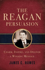 The Reagan Persuasion : Charm, Inspire, and Deliver a Winning Message - James Humes
