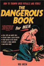 The Dangerous Book for Men : How to Triumph Over Pitfalls and Perils - Rod Green
